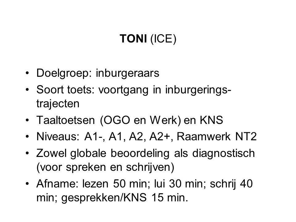 TONI (ICE) Doelgroep: inburgeraars. Soort toets: voortgang in inburgerings-trajecten. Taaltoetsen (OGO en Werk) en KNS.