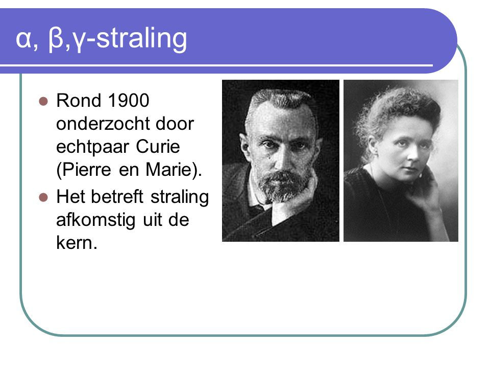 α, β,γ-straling Rond 1900 onderzocht door echtpaar Curie (Pierre en Marie).