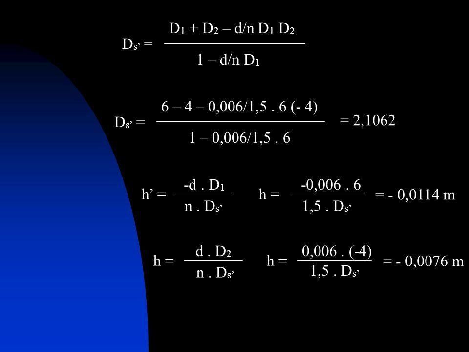 Ds' = D1 + D2 – d/n D1 D2. 1 – d/n D1. Ds' = 6 – 4 – 0,006/1,5 . 6 (- 4) 1 – 0,006/1,5 . 6. = 2,1062.