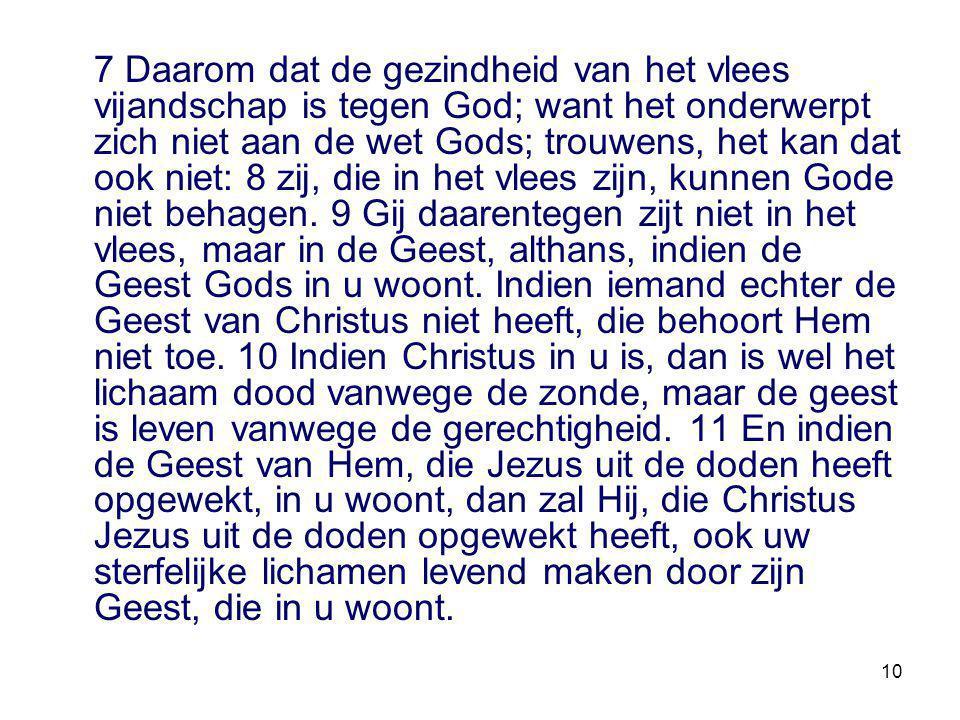 7 Daarom dat de gezindheid van het vlees vijandschap is tegen God; want het onderwerpt zich niet aan de wet Gods; trouwens, het kan dat ook niet: 8 zij, die in het vlees zijn, kunnen Gode niet behagen.