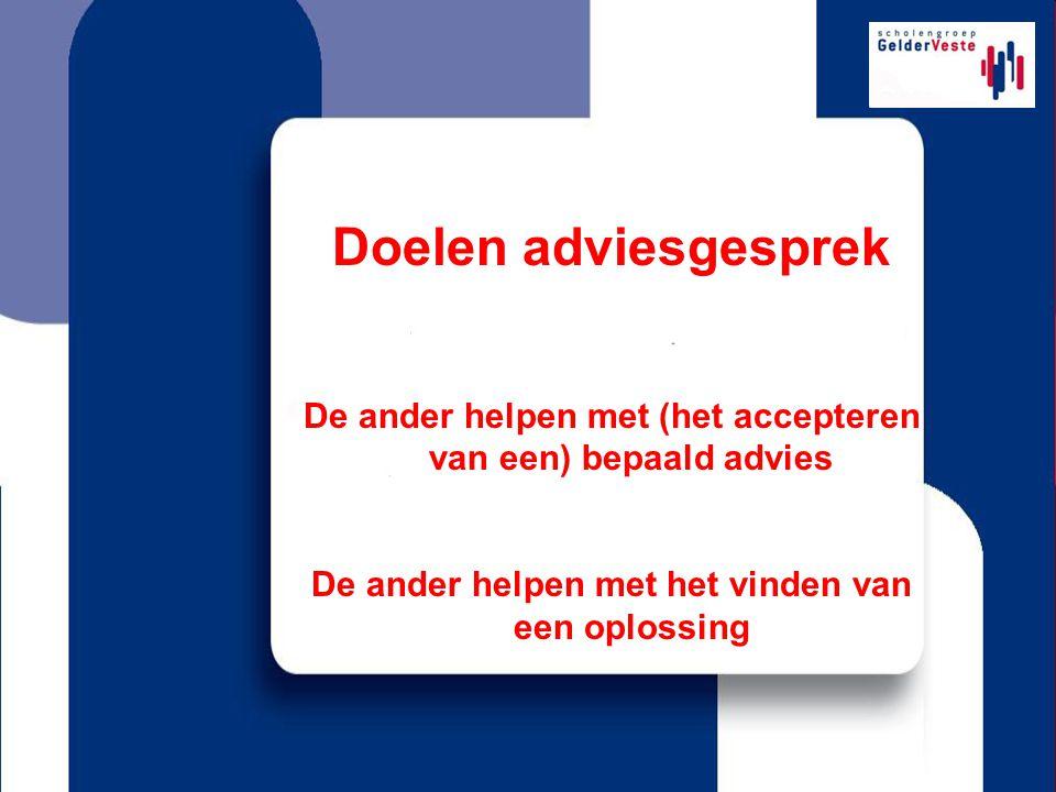 Doelen adviesgesprek De ander helpen met (het accepteren van een) bepaald advies.