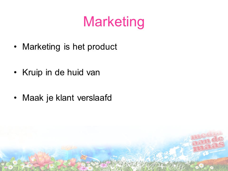 Marketing Marketing is het product Kruip in de huid van