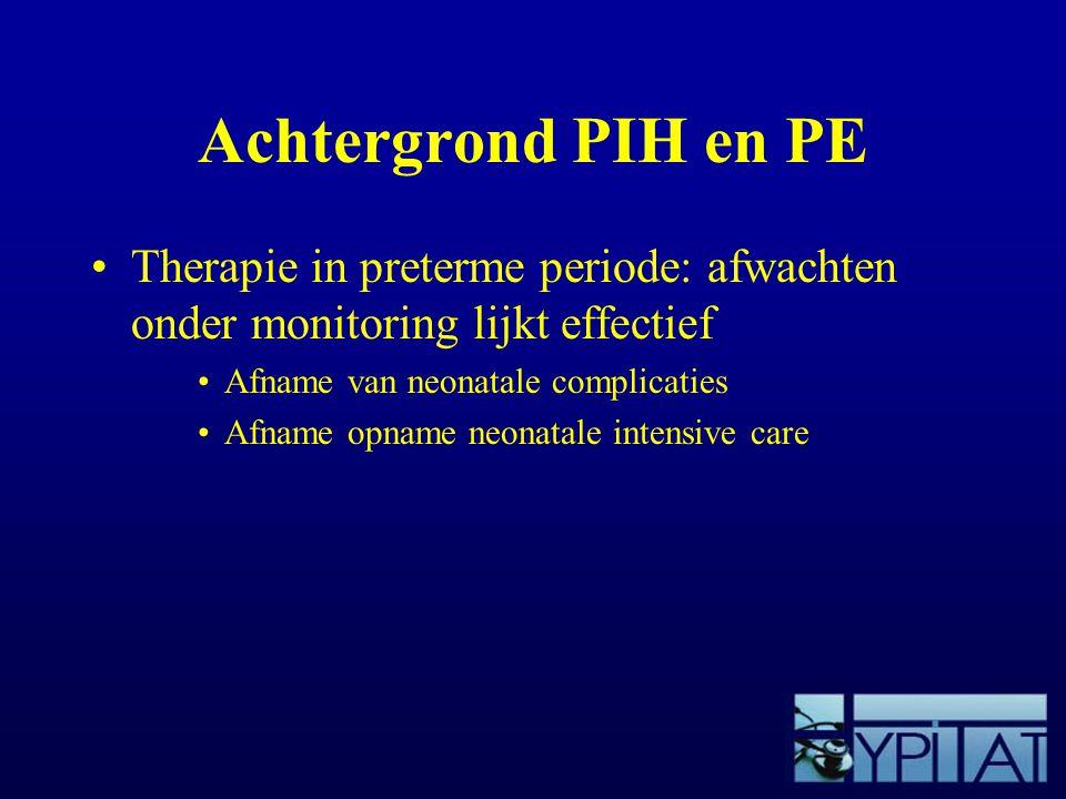 Achtergrond PIH en PE Therapie in preterme periode: afwachten onder monitoring lijkt effectief. Afname van neonatale complicaties.