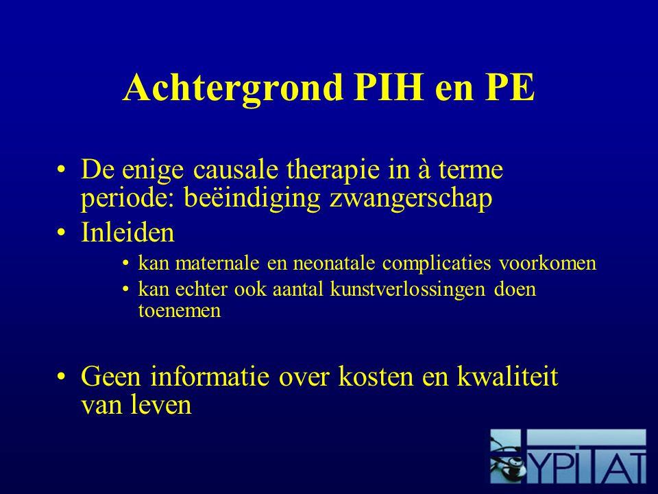Achtergrond PIH en PE De enige causale therapie in à terme periode: beëindiging zwangerschap. Inleiden.