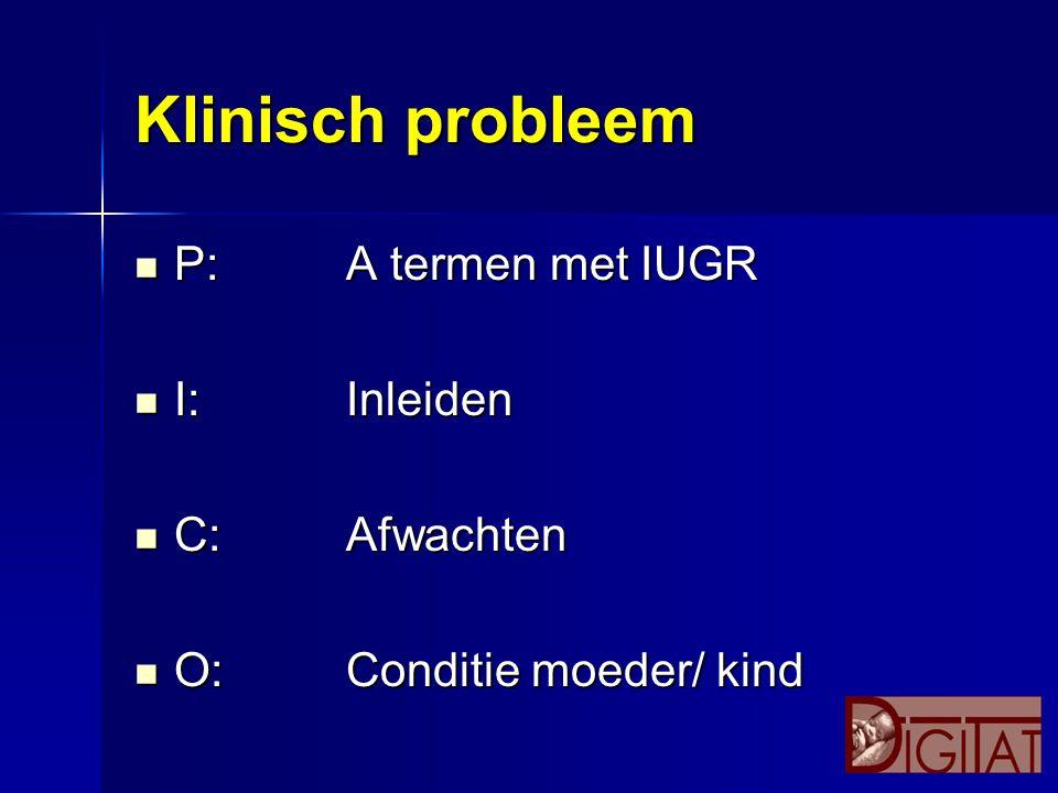 Klinisch probleem P: A termen met IUGR I: Inleiden C: Afwachten