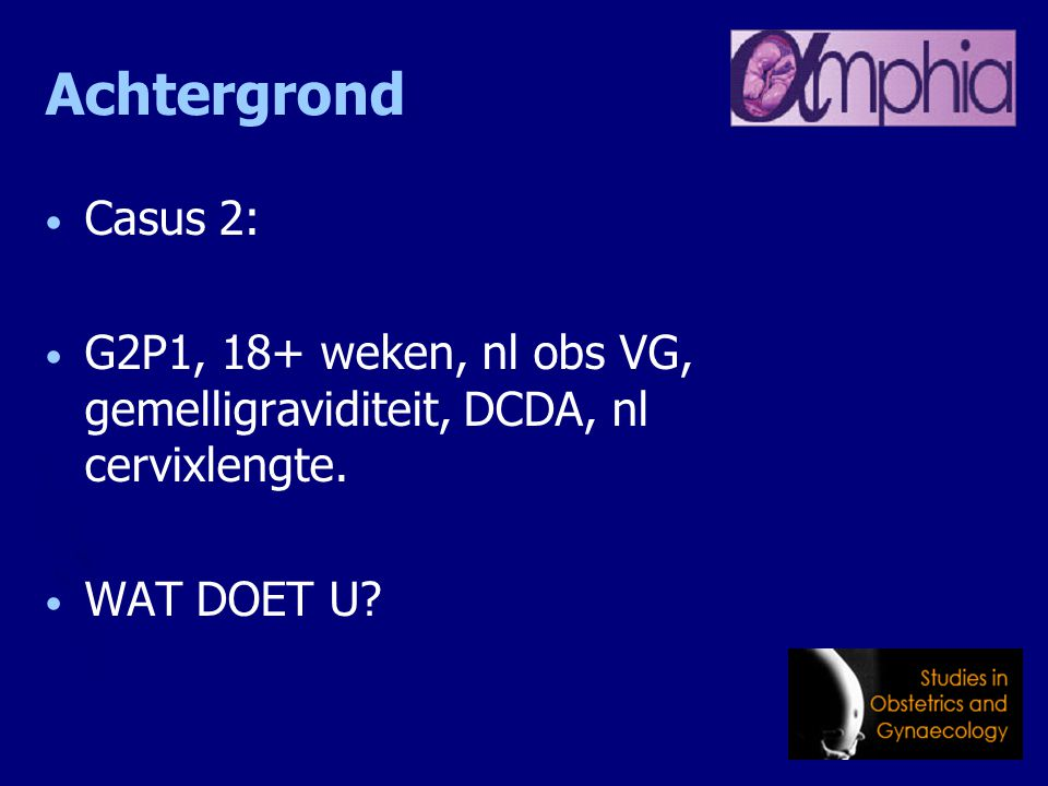 Achtergrond Casus 2: G2P1, 18+ weken, nl obs VG, gemelligraviditeit, DCDA, nl cervixlengte. WAT DOET U