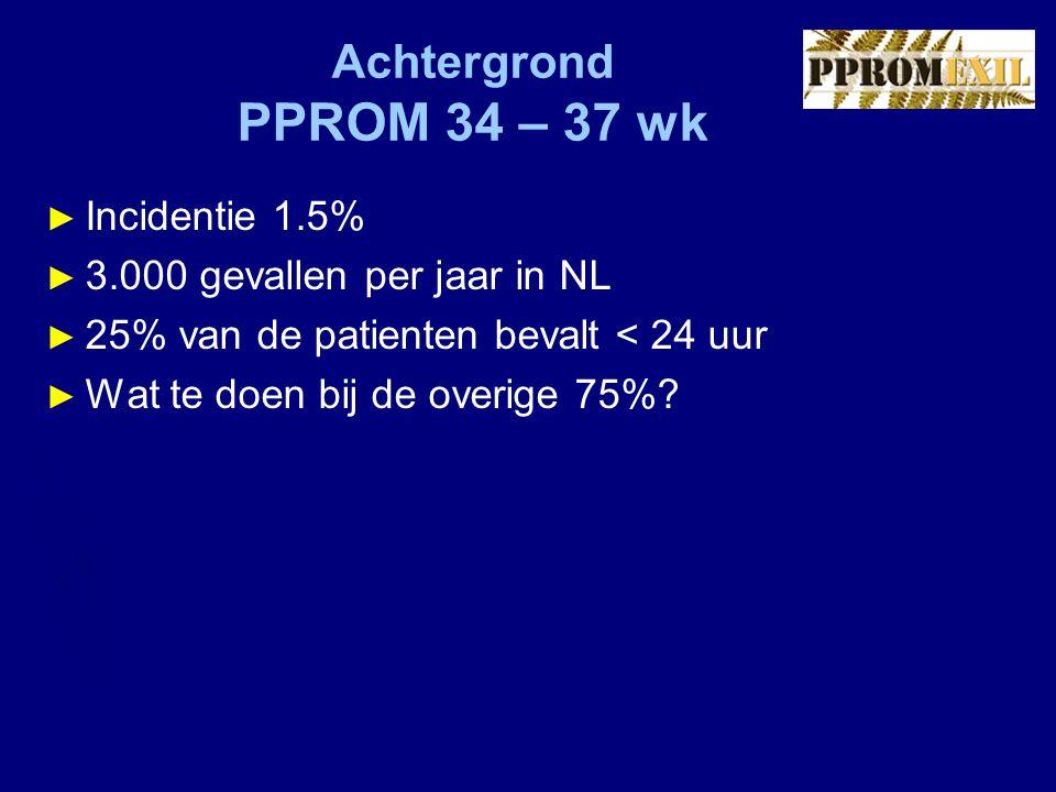 Achtergrond PPROM 34 – 37 wk Incidentie 1.5%