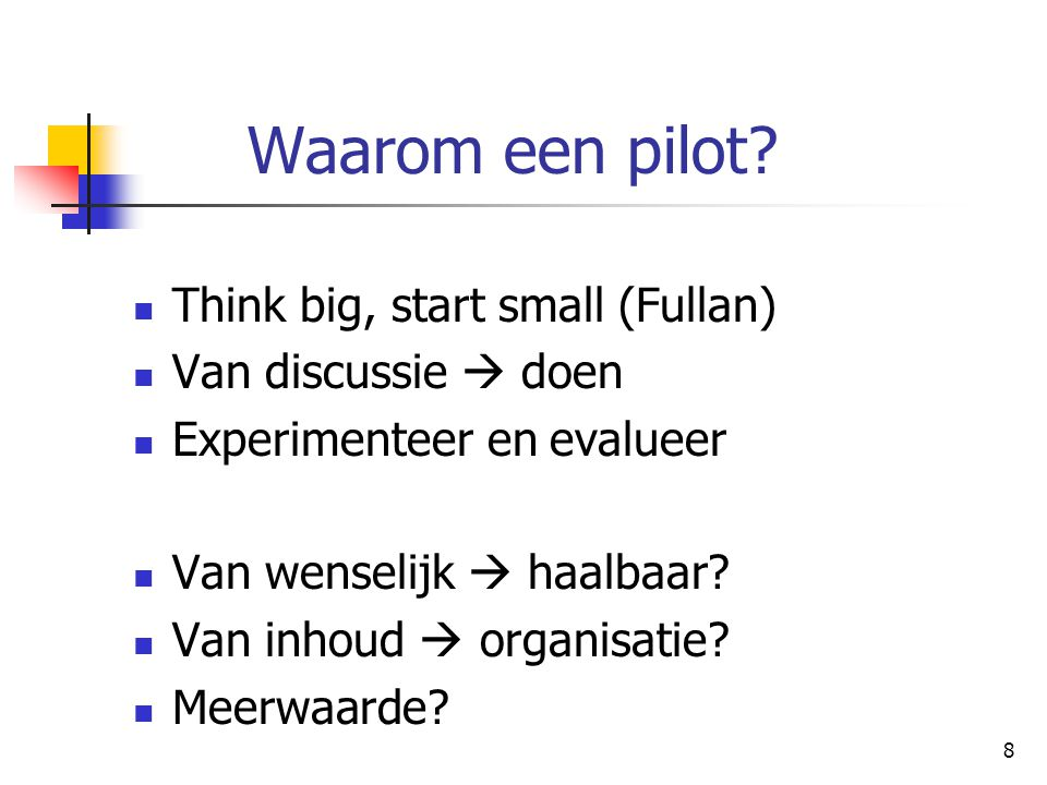 Waarom een pilot Think big, start small (Fullan) Van discussie  doen