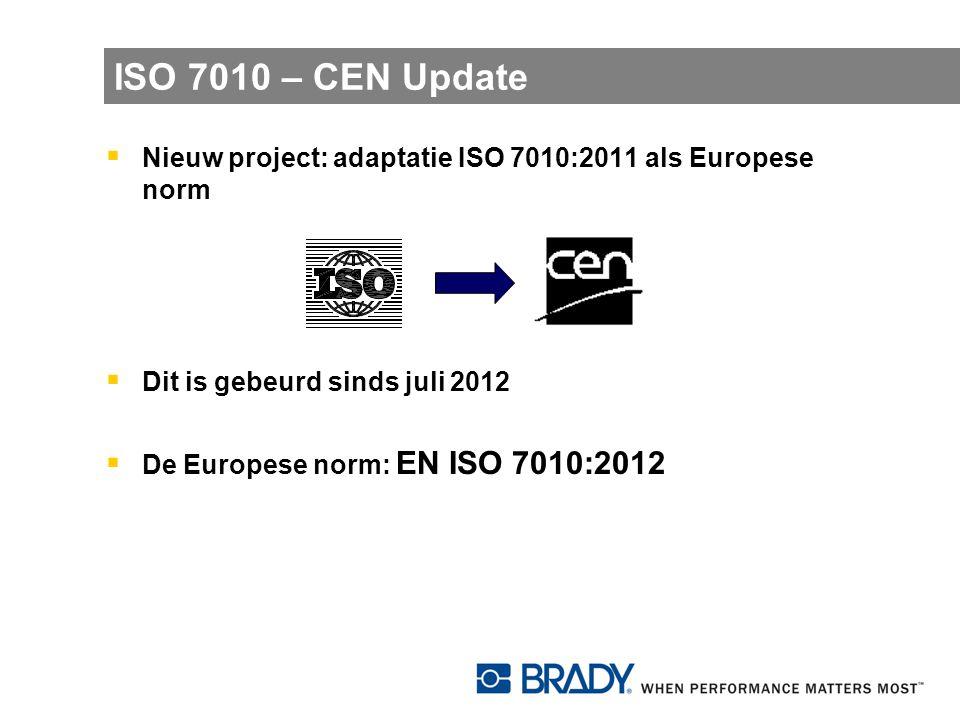 ISO 7010 – CEN Update Nieuw project: adaptatie ISO 7010:2011 als Europese norm. Dit is gebeurd sinds juli 2012.