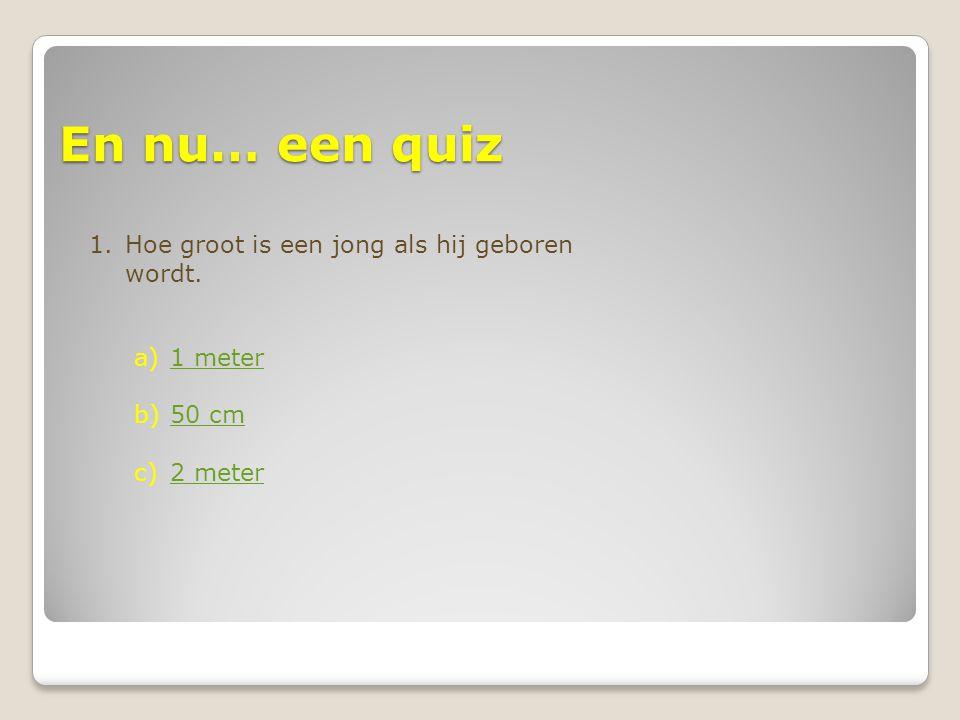 En nu… een quiz Hoe groot is een jong als hij geboren wordt. 1 meter