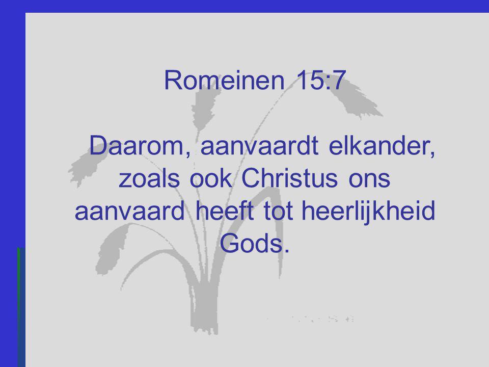 Romeinen 15:7 Daarom, aanvaardt elkander, zoals ook Christus ons aanvaard heeft tot heerlijkheid Gods.