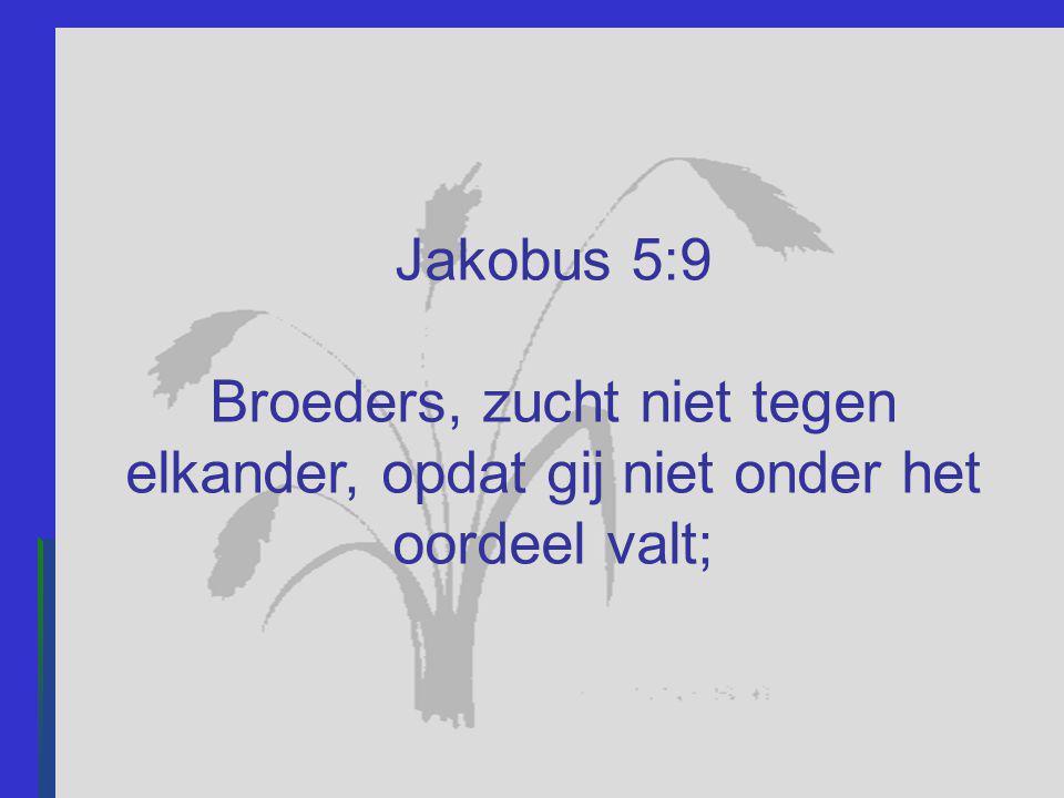 Jakobus 5:9 Broeders, zucht niet tegen elkander, opdat gij niet onder het oordeel valt;