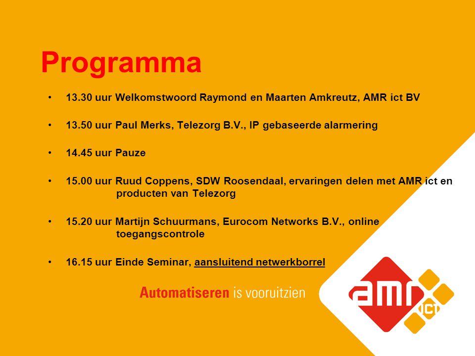Programma 13.30 uur Welkomstwoord Raymond en Maarten Amkreutz, AMR ict BV. 13.50 uur Paul Merks, Telezorg B.V., IP gebaseerde alarmering.