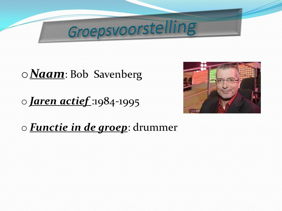 Groepsvoorstelling Naam: Bob Savenberg Jaren actief :1984-1995