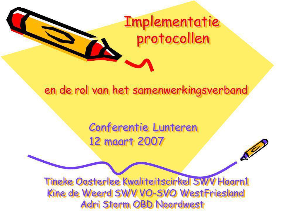 Implementatie protocollen en de rol van het samenwerkingsverband Conferentie Lunteren 12 maart 2007 Tineke Oosterlee Kwaliteitscirkel SWV Hoorn1 Kine de Weerd SWV VO-SVO WestFriesland Adri Storm OBD Noordwest