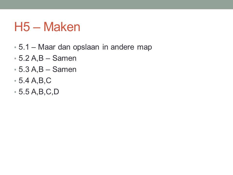H5 – Maken 5.1 – Maar dan opslaan in andere map 5.2 A,B – Samen