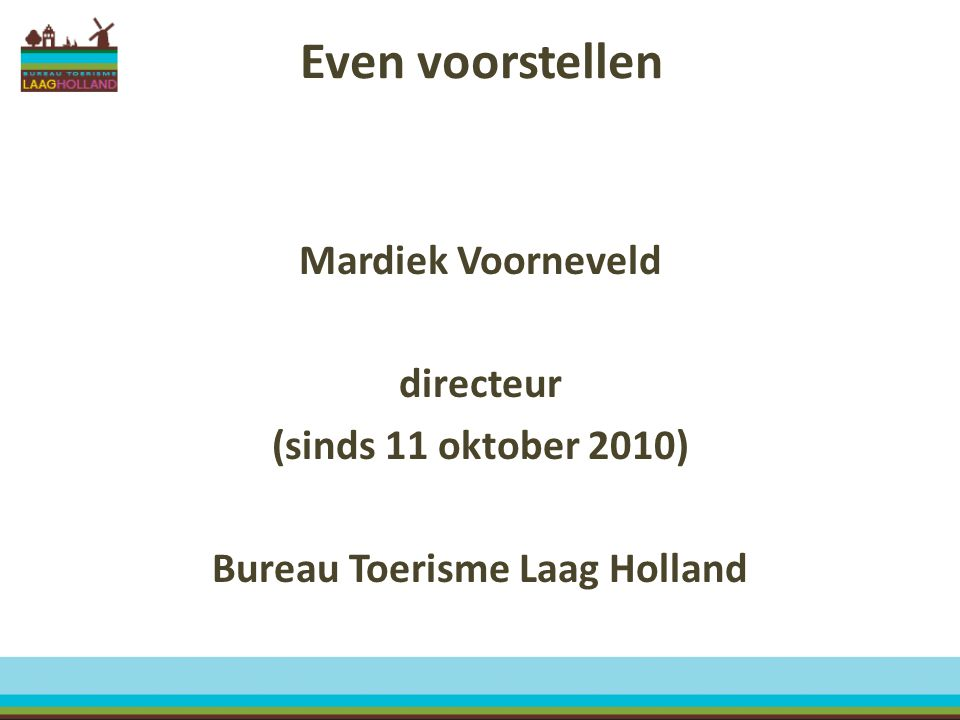 Even voorstellen Mardiek Voorneveld directeur (sinds 11 oktober 2010) Bureau Toerisme Laag Holland