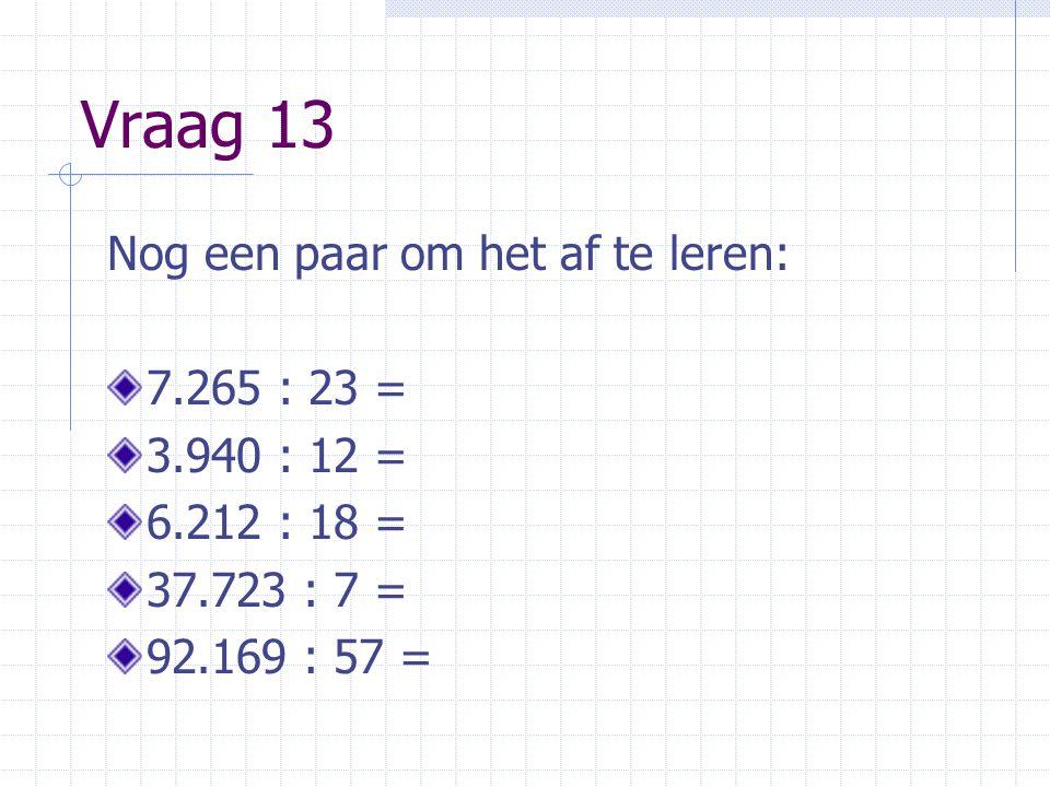 Vraag 13 Nog een paar om het af te leren: 7.265 : 23 = 3.940 : 12 =