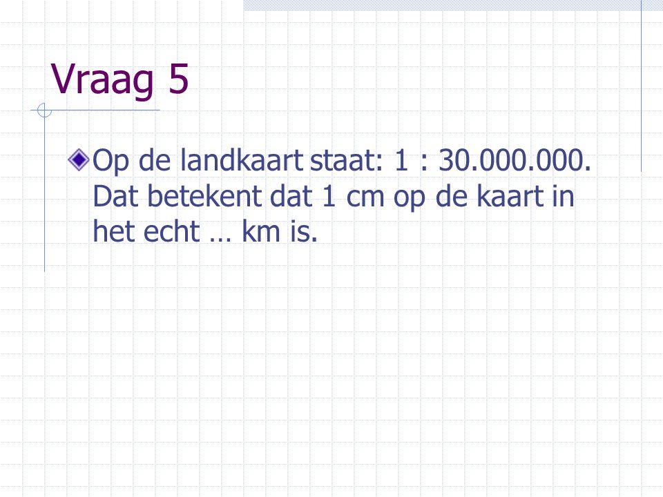 Vraag 5 Op de landkaart staat: 1 : 30.000.000.