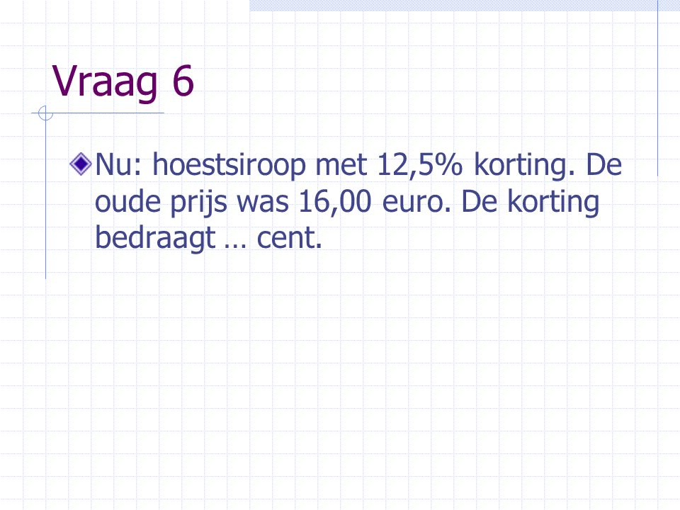 Vraag 6 Nu: hoestsiroop met 12,5% korting. De oude prijs was 16,00 euro.