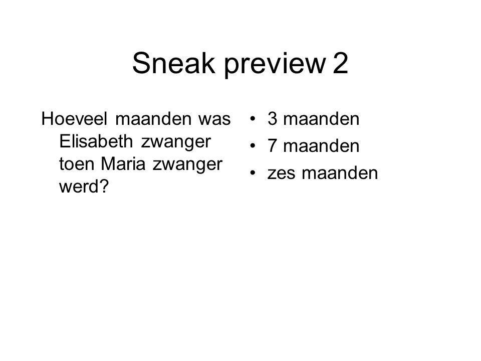 Sneak preview 2 Hoeveel maanden was Elisabeth zwanger toen Maria zwanger werd 3 maanden. 7 maanden.