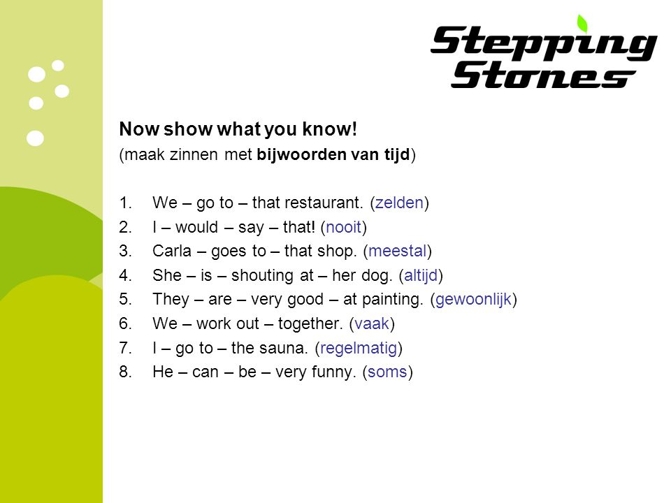 Now show what you know! (maak zinnen met bijwoorden van tijd)