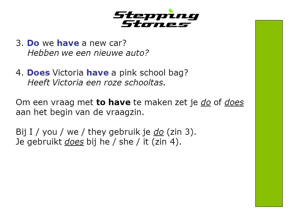 3. Do we have a new car Hebben we een nieuwe auto 4. Does Victoria have a pink school bag Heeft Victoria een roze schooltas.