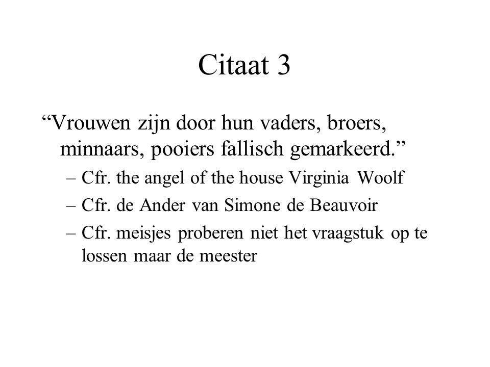Citaat 3 Vrouwen zijn door hun vaders, broers, minnaars, pooiers fallisch gemarkeerd. Cfr. the angel of the house Virginia Woolf.