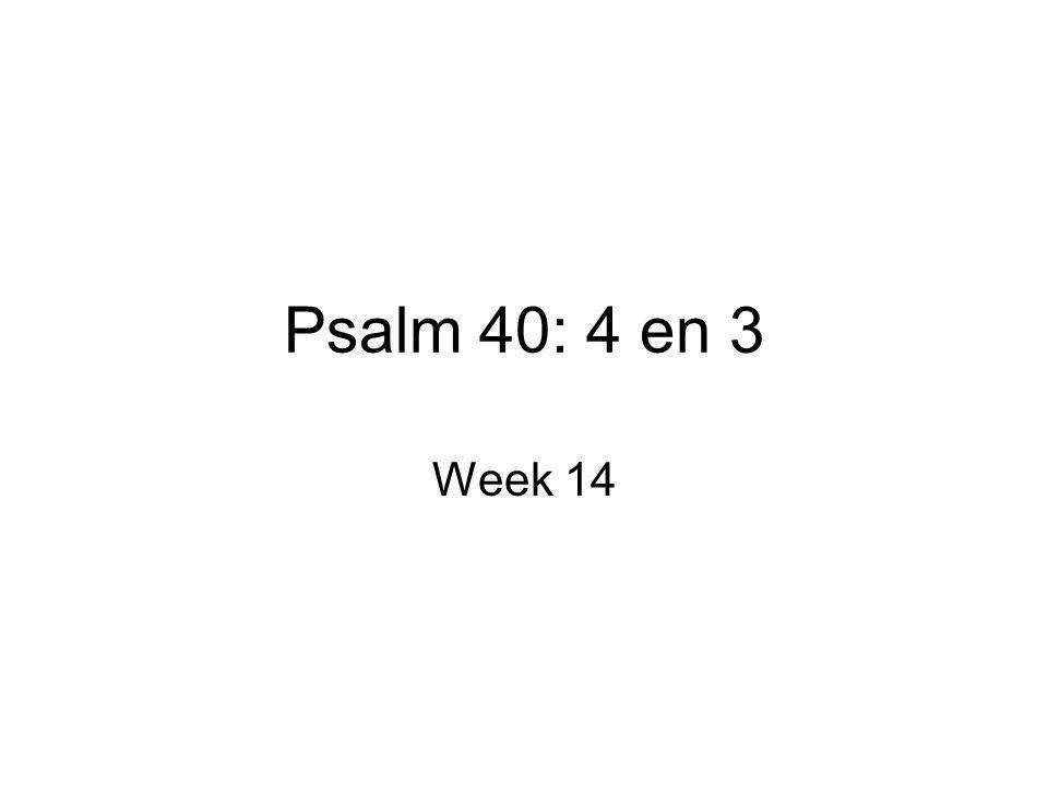 Psalm 40: 4 en 3 Week 14