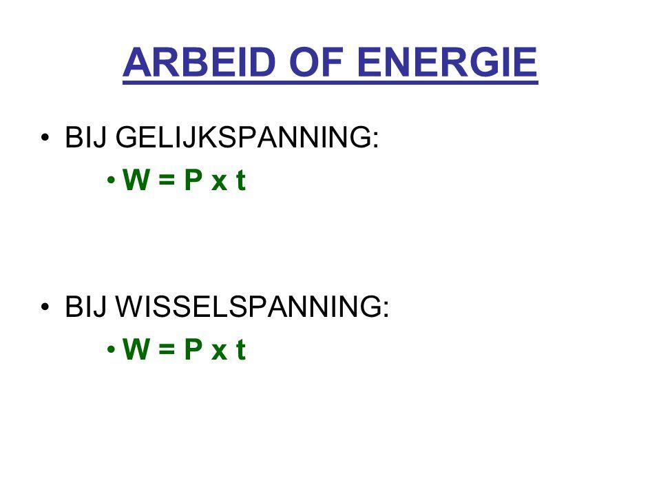 ARBEID OF ENERGIE BIJ GELIJKSPANNING: W = P x t BIJ WISSELSPANNING: