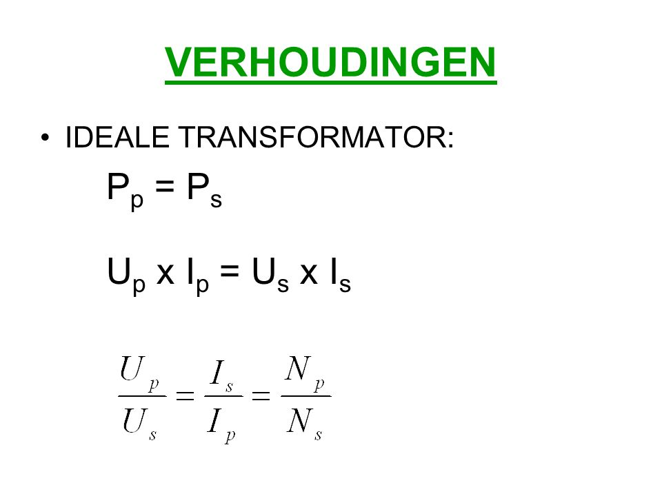VERHOUDINGEN IDEALE TRANSFORMATOR: Pp = Ps Up x Ip = Us x Is