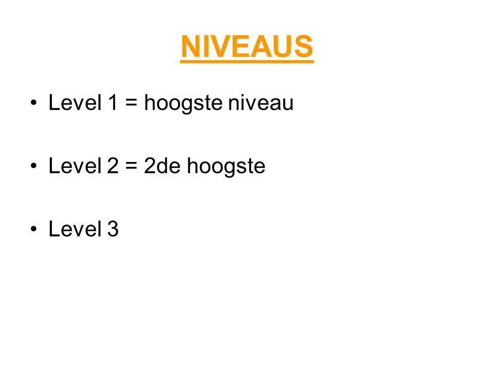 NIVEAUS Level 1 = hoogste niveau Level 2 = 2de hoogste Level 3