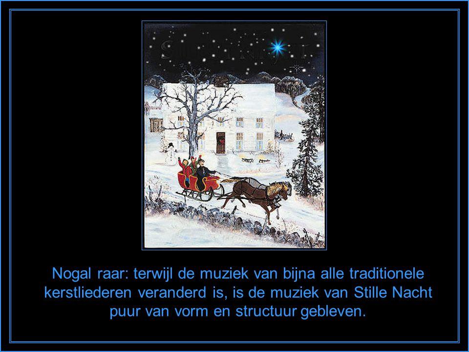 Nogal raar: terwijl de muziek van bijna alle traditionele kerstliederen veranderd is, is de muziek van Stille Nacht puur van vorm en structuur gebleven.