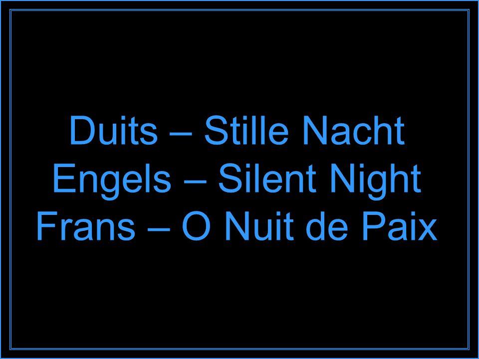 Duits – Stille Nacht Engels – Silent Night Frans – O Nuit de Paix