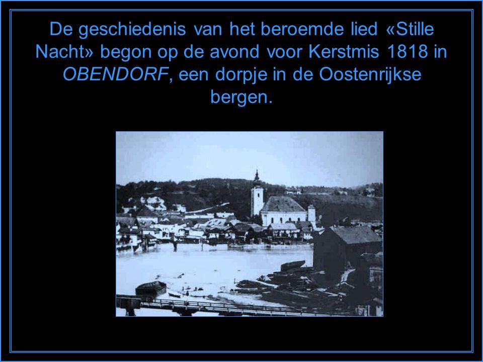De geschiedenis van het beroemde lied «Stille Nacht» begon op de avond voor Kerstmis 1818 in OBENDORF, een dorpje in de Oostenrijkse bergen.