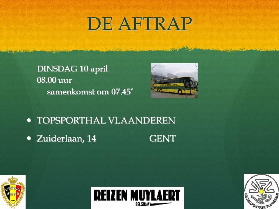 DE AFTRAP TOPSPORTHAL VLAANDEREN Zuiderlaan, 14 GENT DINSDAG 10 april