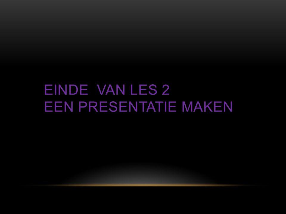 Einde van les 2 Een presentatie maken