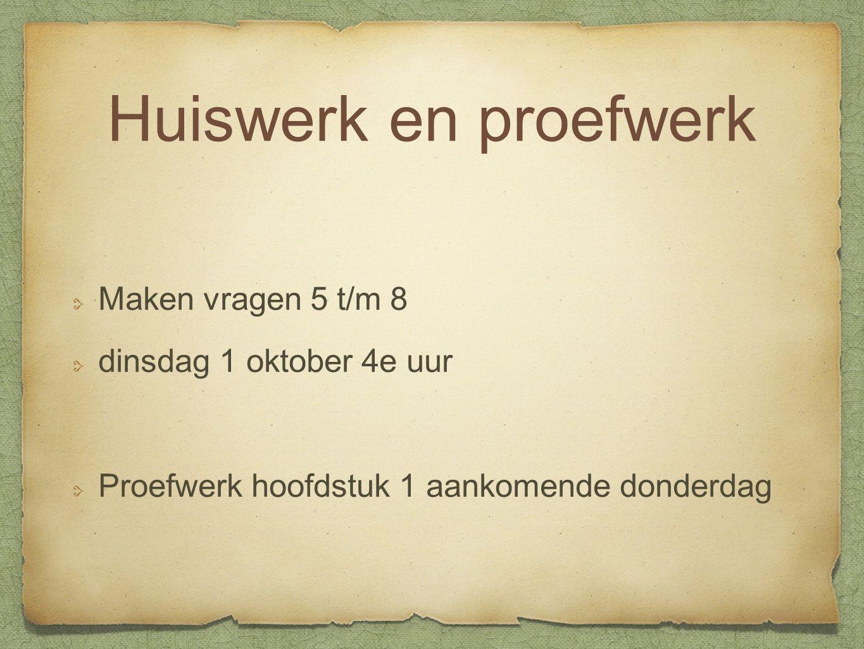 Huiswerk en proefwerk Maken vragen 5 t/m 8 dinsdag 1 oktober 4e uur