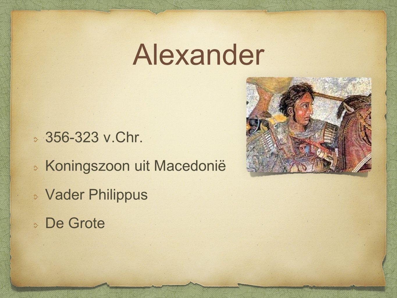 Alexander 356-323 v.Chr. Koningszoon uit Macedonië Vader Philippus