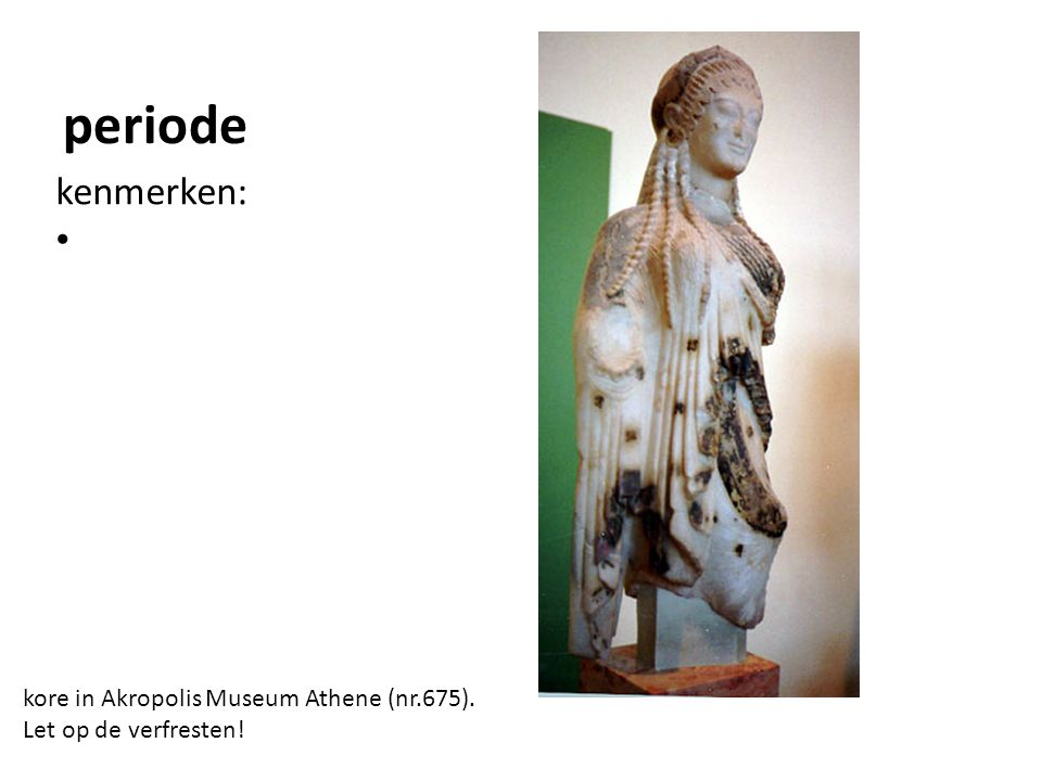 periode kenmerken: kore in Akropolis Museum Athene (nr.675). Let op de verfresten!