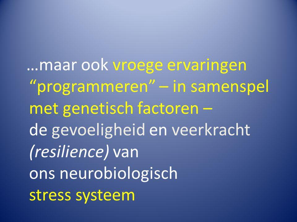 …maar ook vroege ervaringen programmeren – in samenspel met genetisch factoren – de gevoeligheid en veerkracht (resilience) van ons neurobiologisch stress systeem