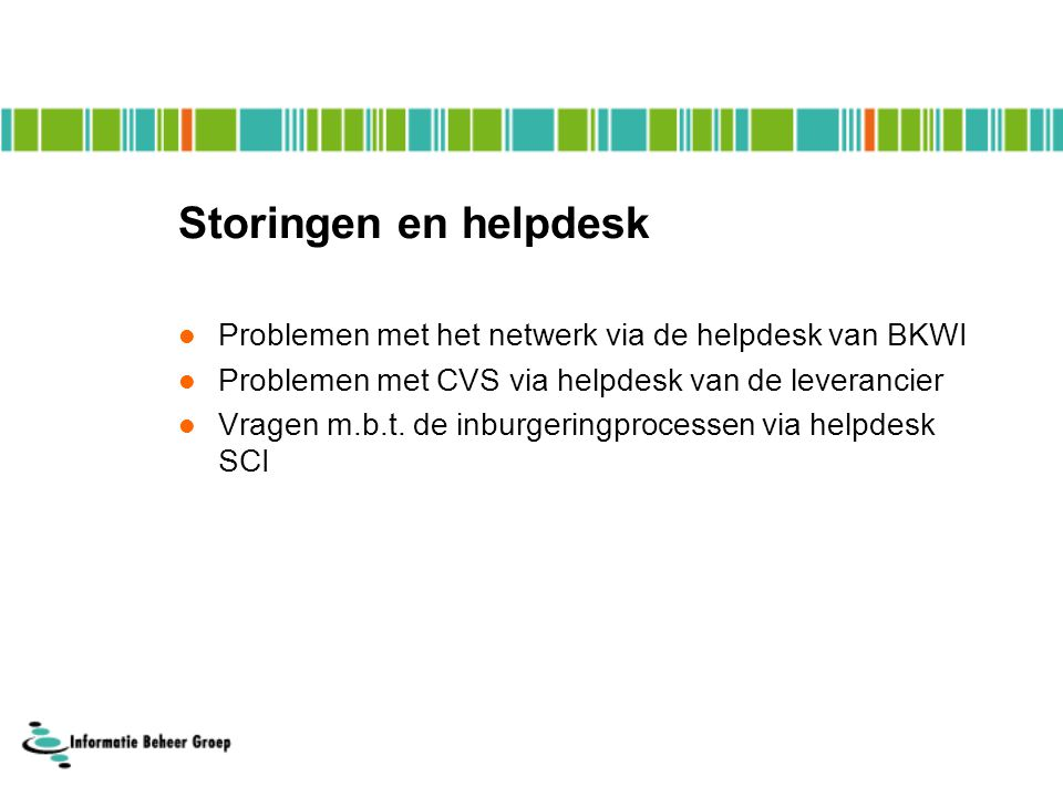 Storingen en helpdesk Problemen met het netwerk via de helpdesk van BKWI. Problemen met CVS via helpdesk van de leverancier.