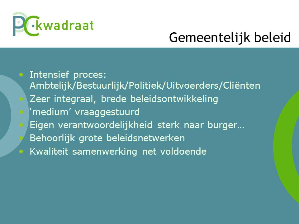 Gemeentelijk beleid Intensief proces: Ambtelijk/Bestuurlijk/Politiek/Uitvoerders/Cliënten. Zeer integraal, brede beleidsontwikkeling.