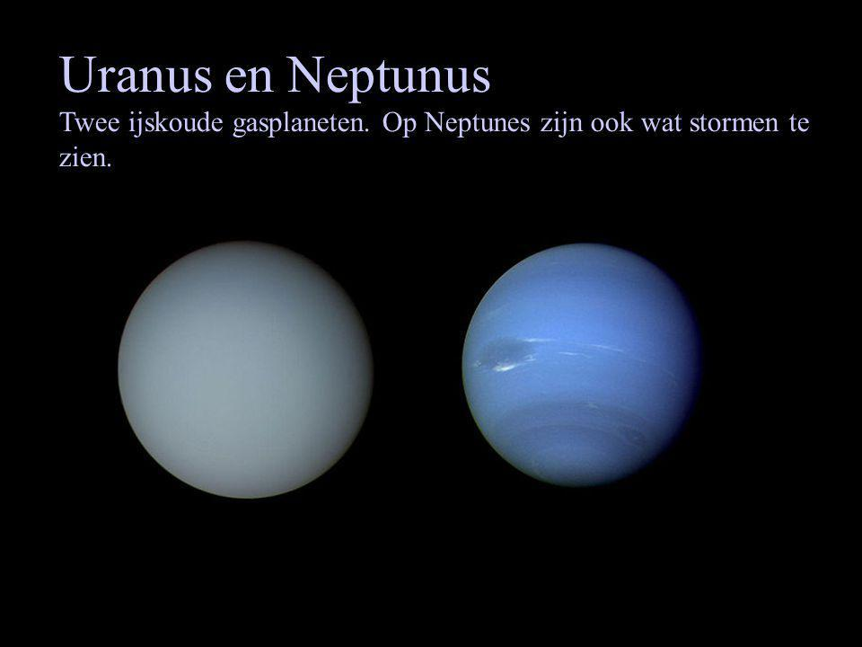 Uranus en Neptunus Twee ijskoude gasplaneten. Op Neptunes zijn ook wat stormen te zien.