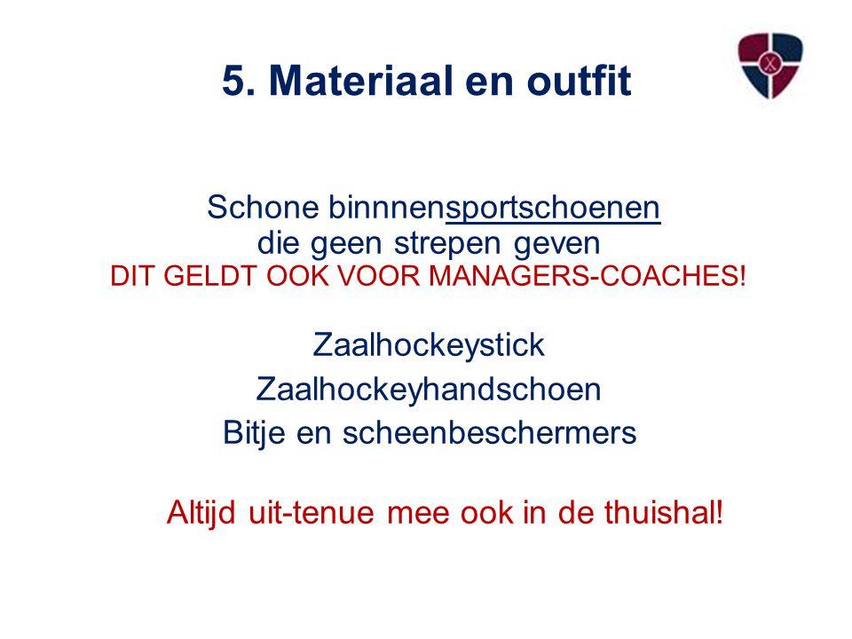 5. Materiaal en outfit Schone binnnensportschoenen die geen strepen geven DIT GELDT OOK VOOR MANAGERS-COACHES! Zaalhockeystick.
