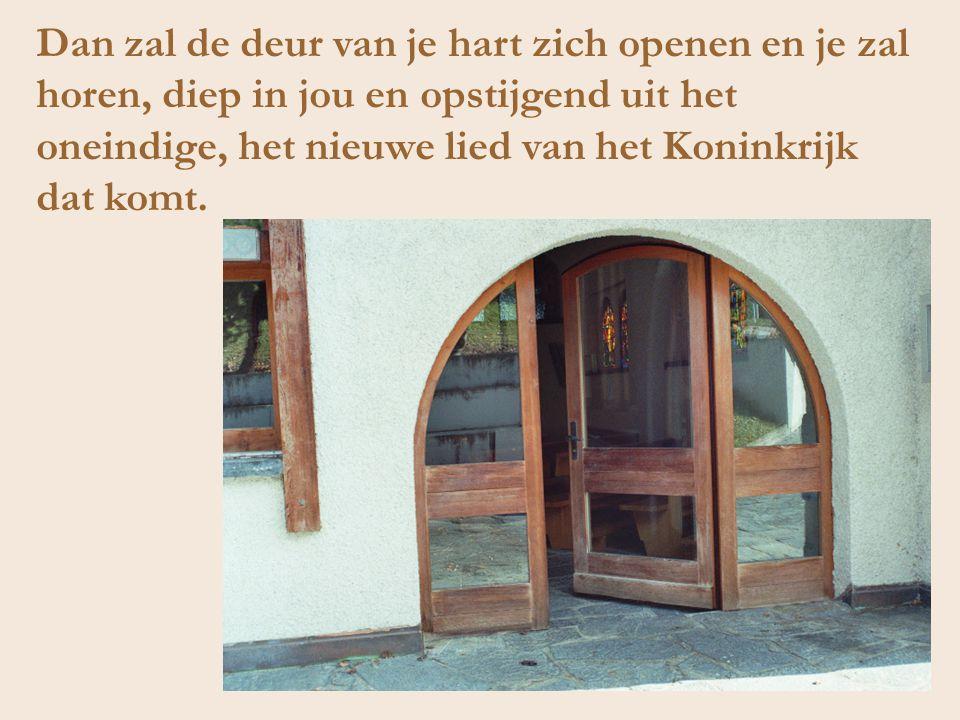 Dan zal de deur van je hart zich openen en je zal horen, diep in jou en opstijgend uit het oneindige, het nieuwe lied van het Koninkrijk dat komt.