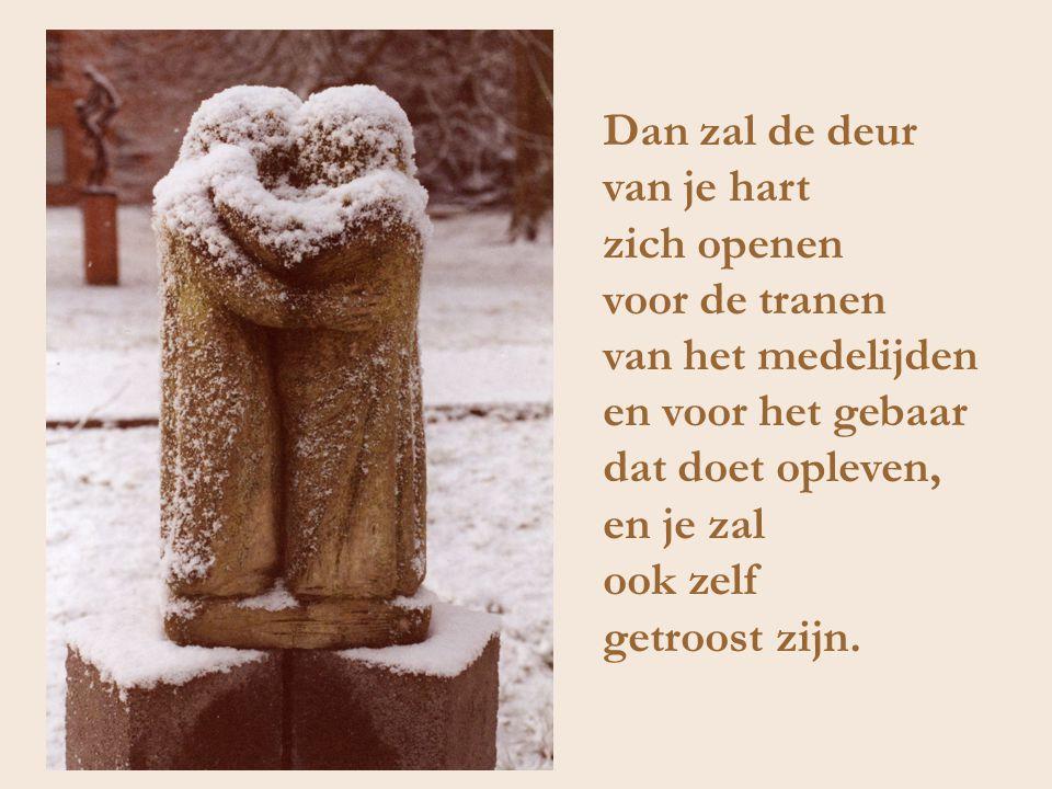 Dan zal de deur van je hart. zich openen. voor de tranen. van het medelijden. en voor het gebaar.