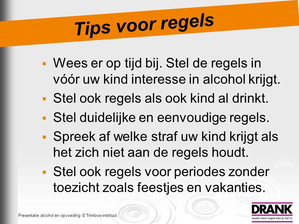 Tips voor regels Wees er op tijd bij. Stel de regels in vóór uw kind interesse in alcohol krijgt. Stel ook regels als ook kind al drinkt.