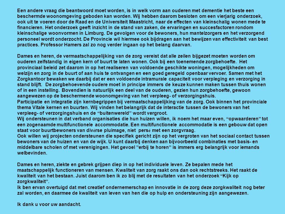 Een andere vraag die beantwoord moet worden, is in welk vorm aan ouderen met dementie het beste een beschermde woonomgeving geboden kan worden. Wij hebben daarom besloten om een vierjarig onderzoek, ook uit te voeren door de Raad en de Universiteit Maastricht, naar de effecten van kleinschalig wonen mede te financieren. Het onderzoek geeft inzicht in de stand van zaken, de ervaringen en succesfactoren rondom kleinschalige woonvormen in Limburg. De gevolgen voor de bewoners, hun mantelzorgers en het verzorgend personeel wordt onderzocht. De Provincie wil hiermee ook bijdragen aan het bewijzen van effectiviteit van best practices. Professor Hamers zal zo nog verder ingaan op het belang daarvan.