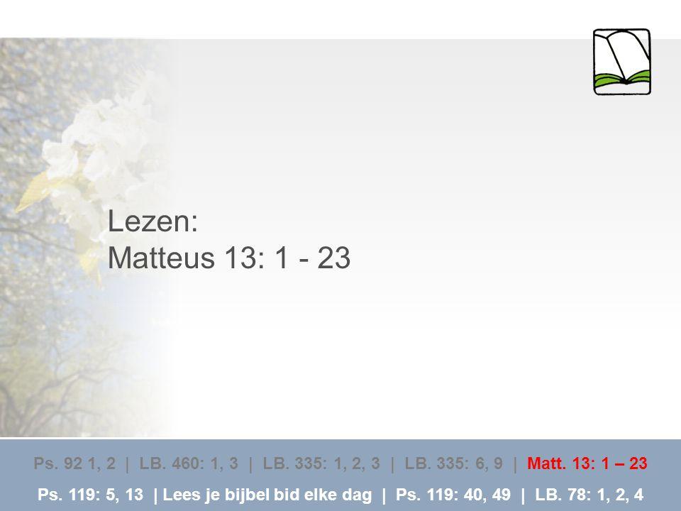Lezen: Matteus 13: 1 - 23. Ps. 92 1, 2 | LB. 460: 1, 3 | LB. 335: 1, 2, 3 | LB. 335: 6, 9 | Matt. 13: 1 – 23.